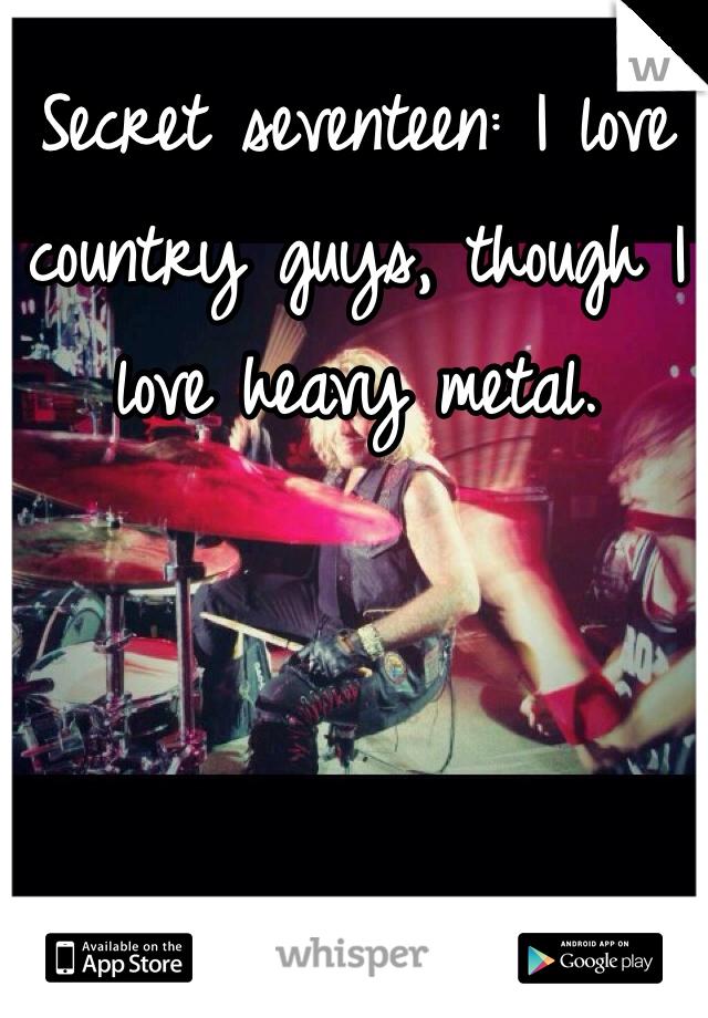 Secret seventeen: I love country guys, though I love heavy metal.