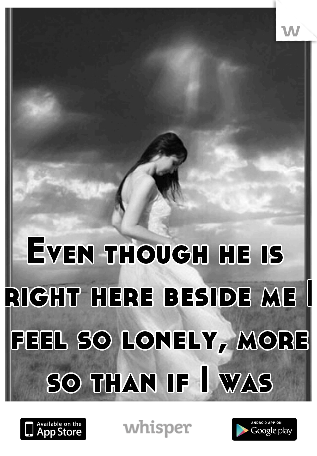 Even though he is right here beside me I feel so lonely, more so than if I was actually alone!