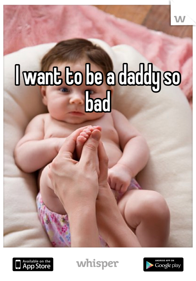 I want to be a daddy so bad