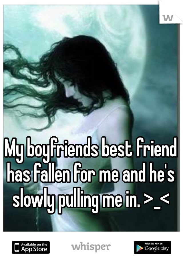 My boyfriends best friend has fallen for me and he's slowly pulling me in. >_<