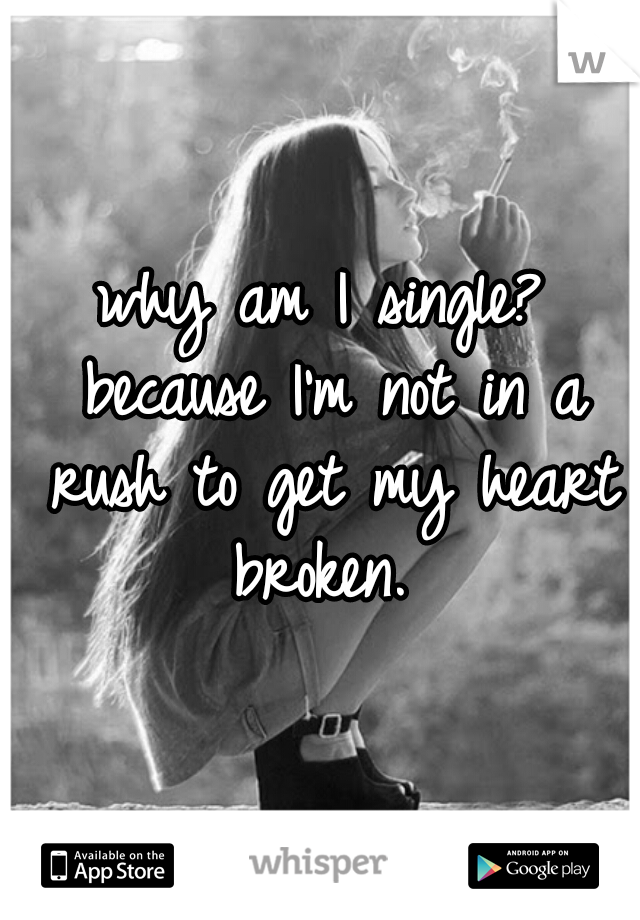 why am I single? because I'm not in a rush to get my heart broken.