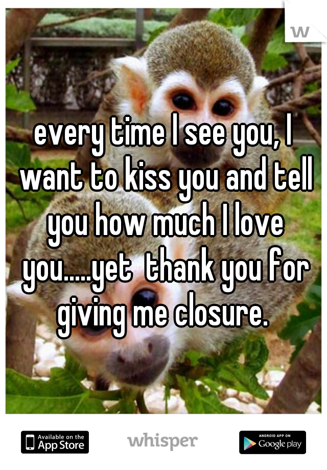 every time I see you, I want to kiss you and tell you how much I love you.....yet  thank you for giving me closure.