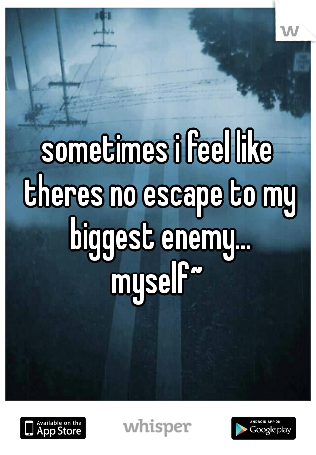 sometimes i feel like theres no escape to my biggest enemy...  myself~