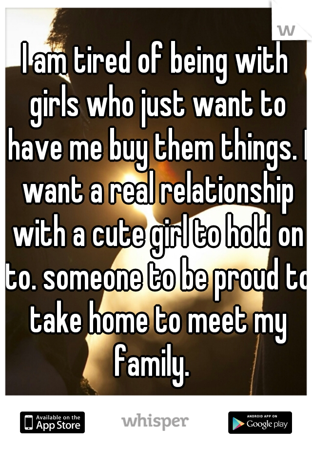 I am tired of being with girls who just want to have me buy them things. I want a real relationship with a cute girl to hold on to. someone to be proud to take home to meet my family.
