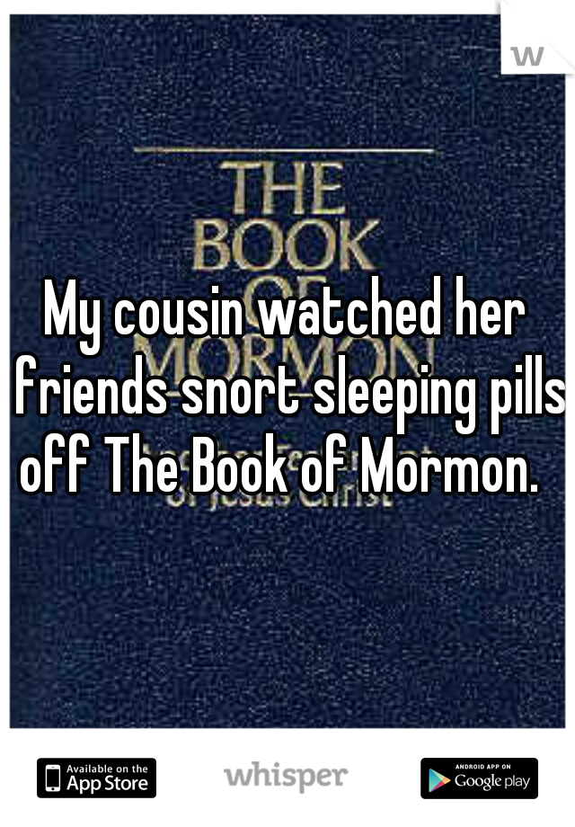 My cousin watched her friends snort sleeping pills off The Book of Mormon.