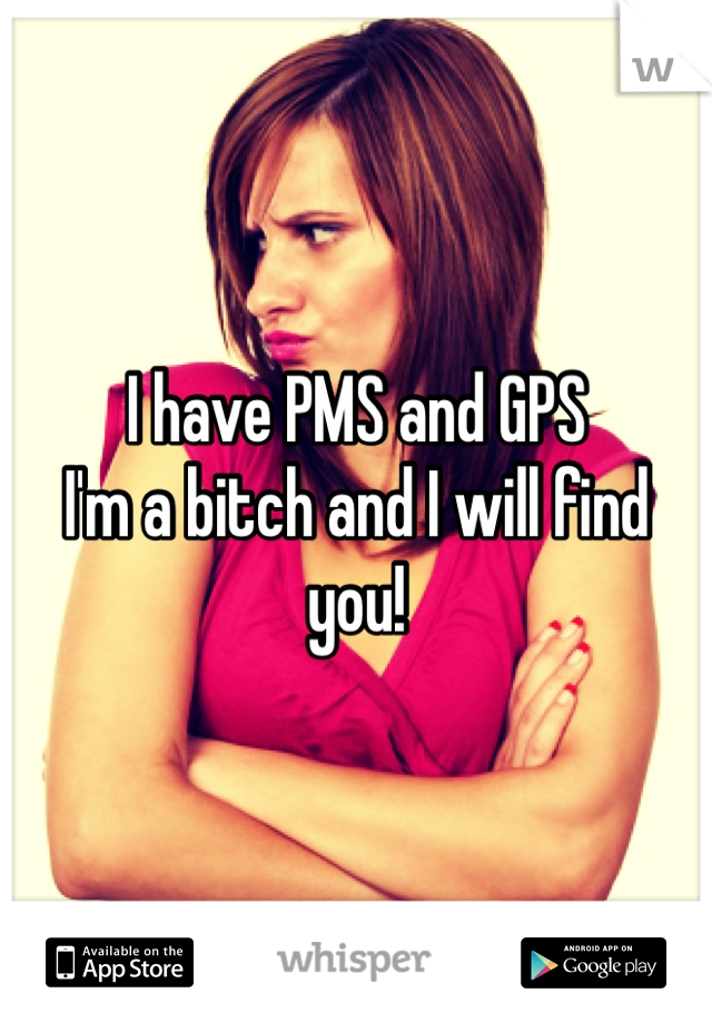 I have PMS and GPS I'm a bitch and I will find you!