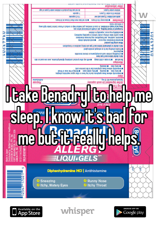 I take Benadryl to help me sleep. I know it's bad for me but it really helps.