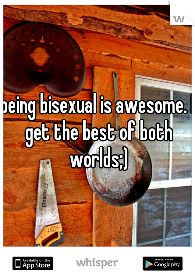 being bisexual is awesome. I get the best of both worlds;)
