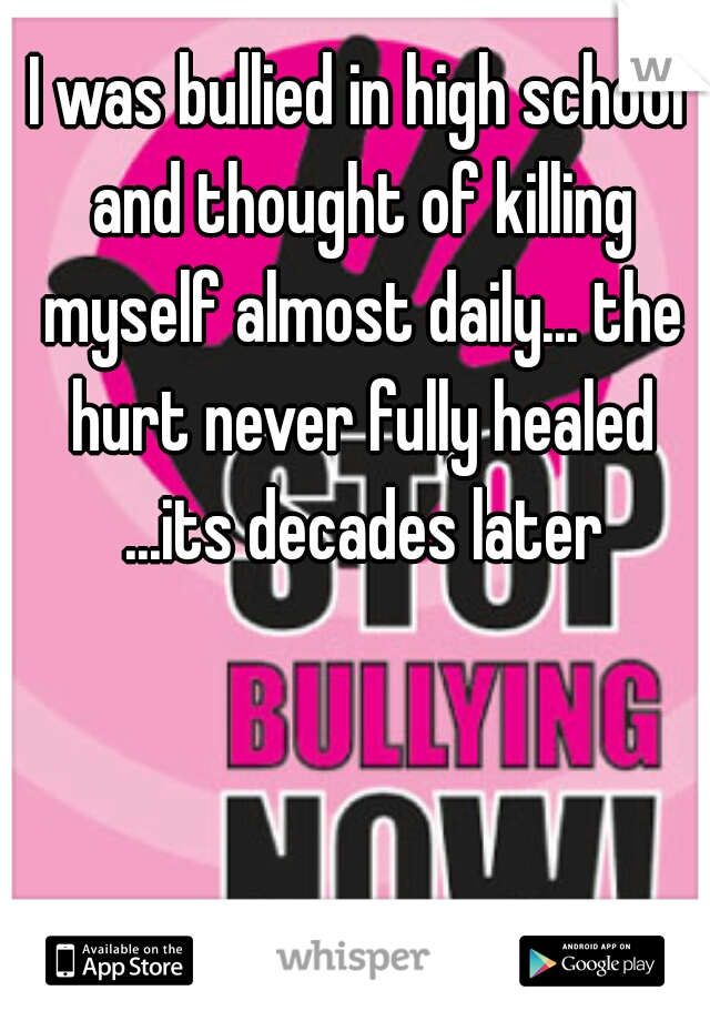 I was bullied in high school and thought of killing myself almost daily... the hurt never fully healed ...its decades later