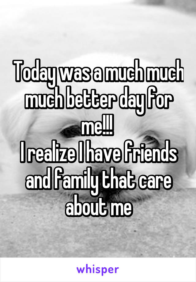 Today was a much much much better day for me!!!  I realize I have friends and family that care about me