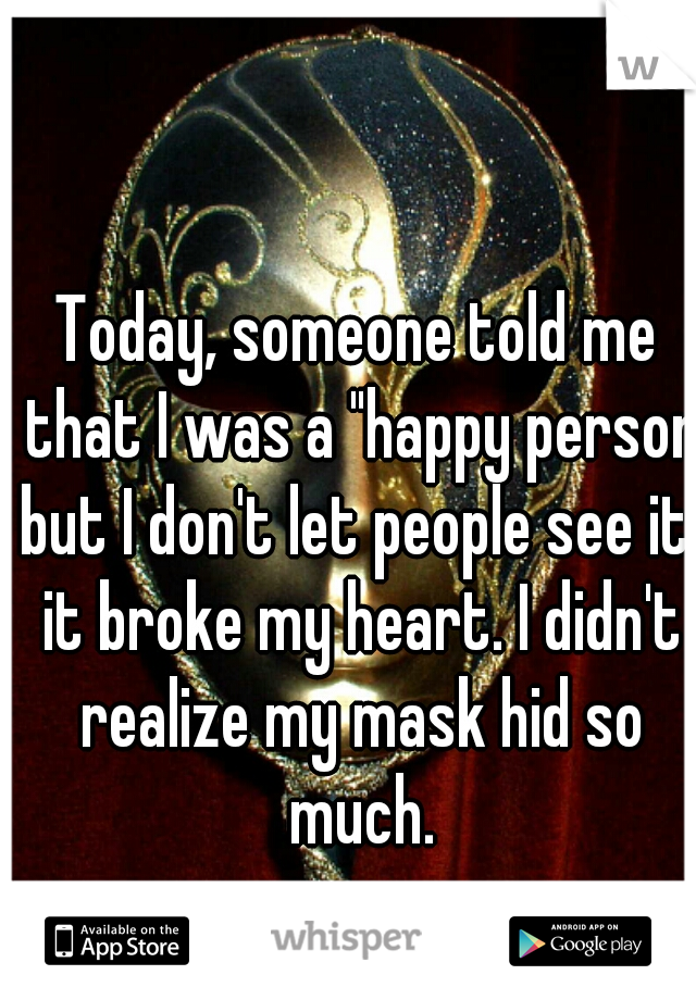 "Today, someone told me that I was a ""happy person but I don't let people see it"" it broke my heart. I didn't realize my mask hid so much."