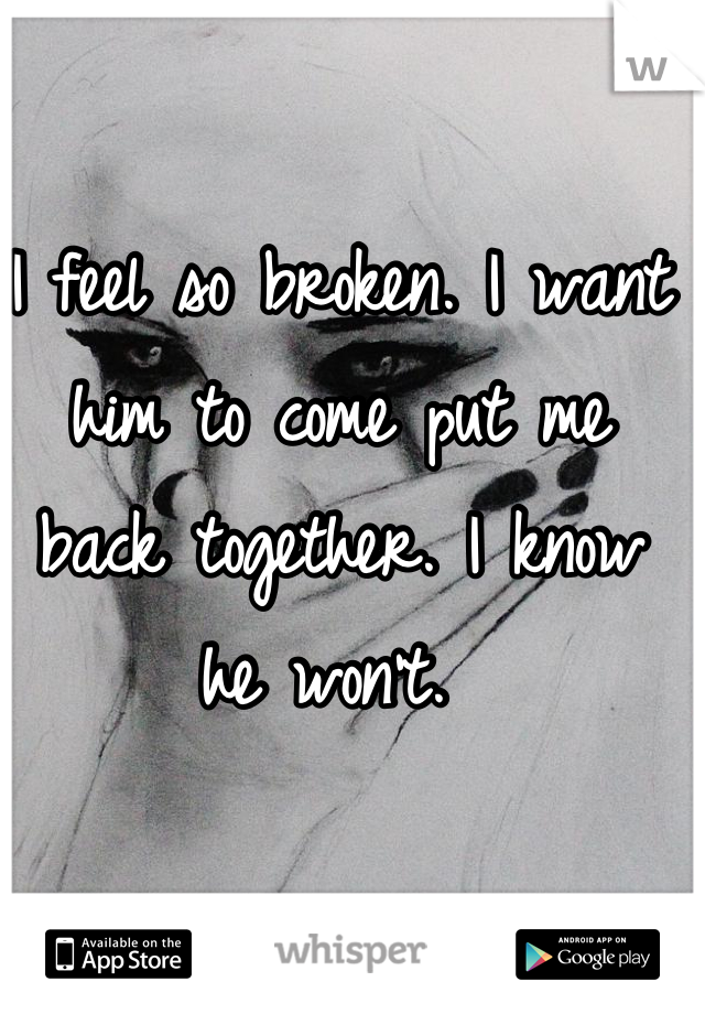 I feel so broken. I want him to come put me back together. I know he won't.