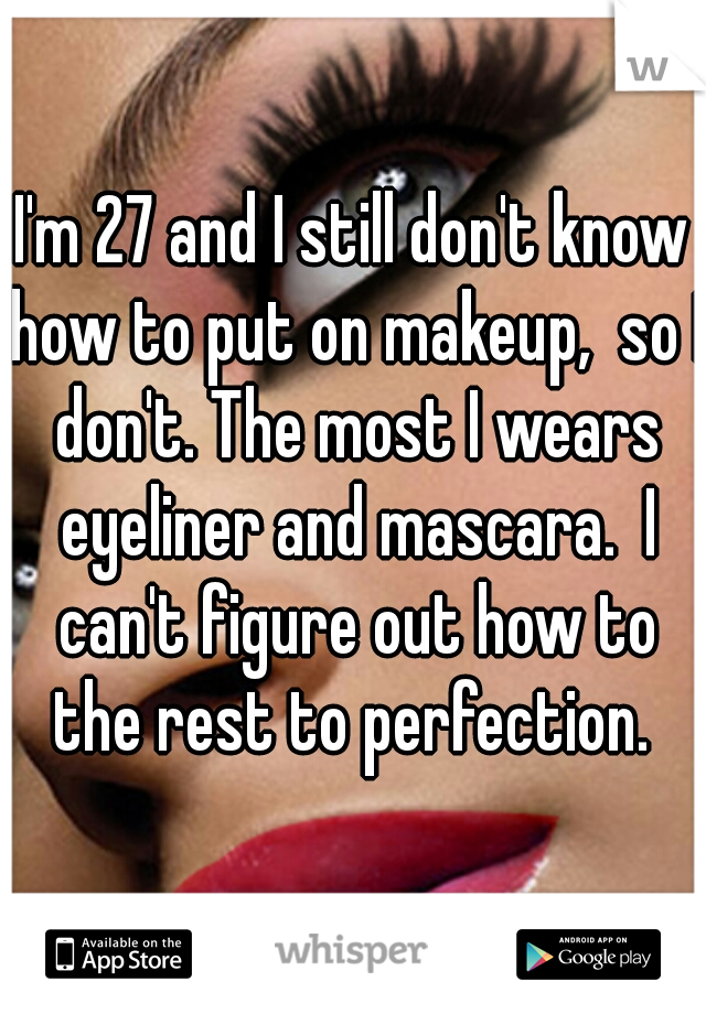 I'm 27 and I still don't know how to put on makeup,  so I don't. The most I wears eyeliner and mascara.  I can't figure out how to the rest to perfection.