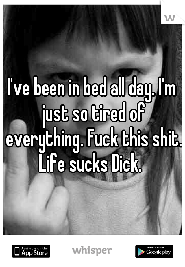 I've been in bed all day. I'm just so tired of everything. Fuck this shit. Life sucks Dick.