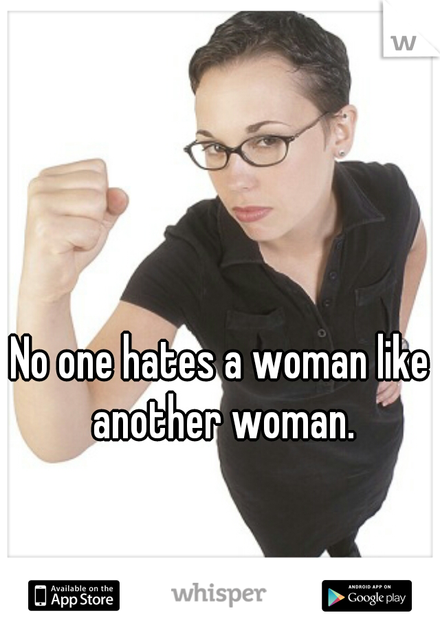 No one hates a woman like another woman.