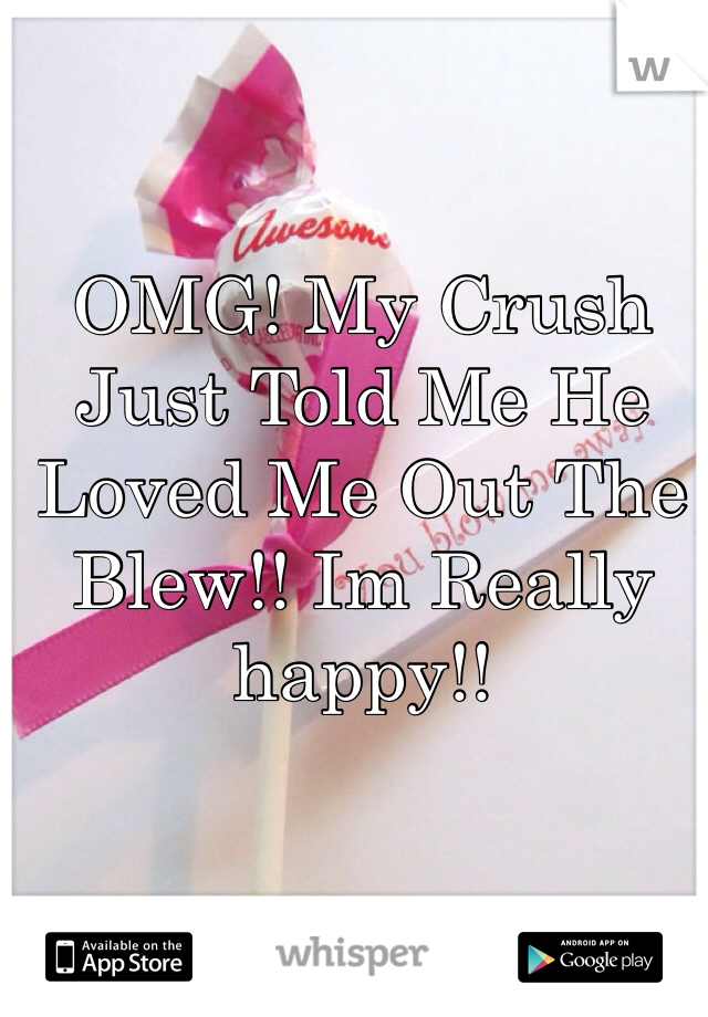 OMG! My Crush Just Told Me He Loved Me Out The Blew!! Im Really happy!!
