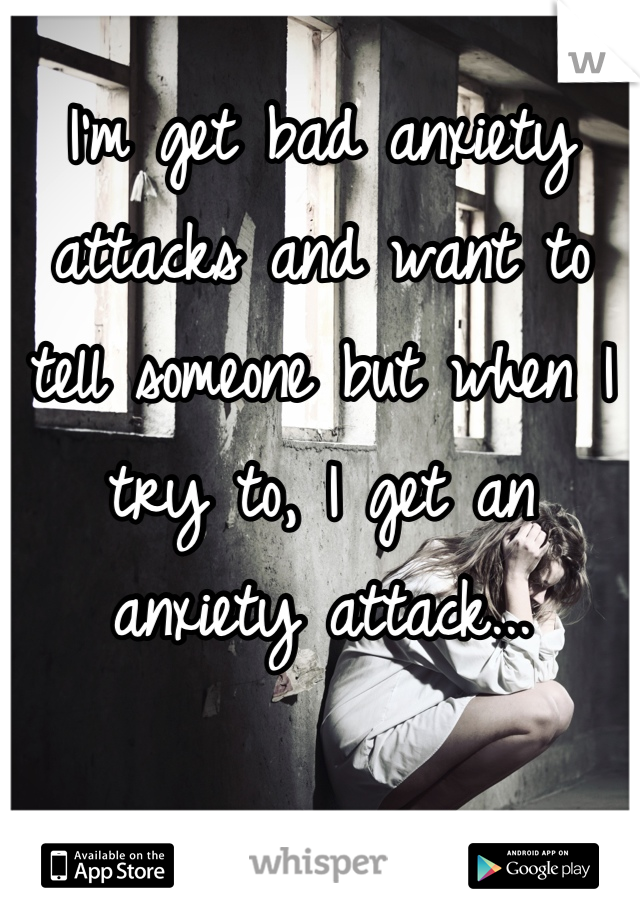 I'm get bad anxiety attacks and want to tell someone but when I try to, I get an anxiety attack...