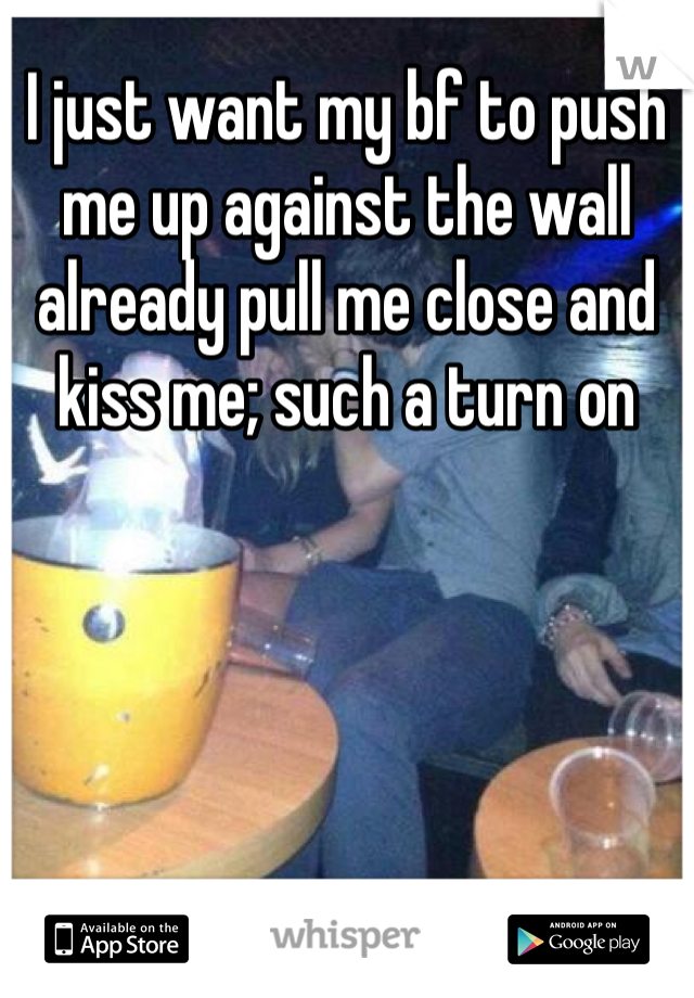 I just want my bf to push me up against the wall already pull me close and kiss me; such a turn on
