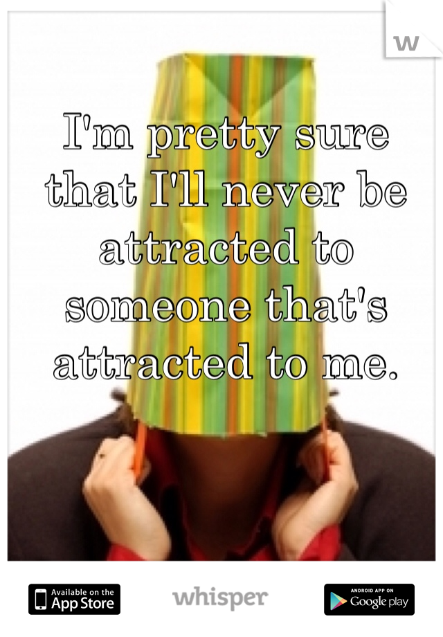 I'm pretty sure that I'll never be attracted to someone that's attracted to me.