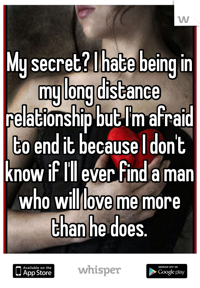 My secret? I hate being in my long distance relationship but I'm afraid to end it because I don't know if I'll ever find a man who will love me more than he does.
