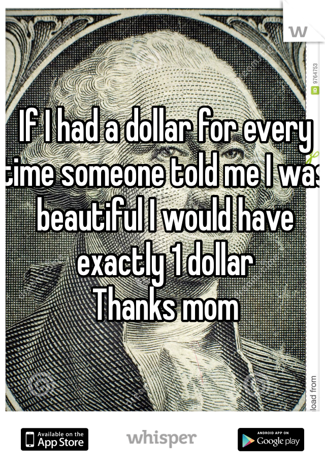 If I had a dollar for every time someone told me I was beautiful I would have exactly 1 dollar  Thanks mom