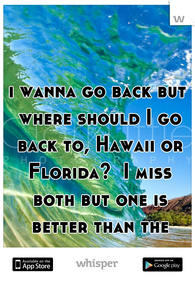 i wanna go back but where should I go back to, Hawaii or Florida?  I miss both but one is better than the other. ..