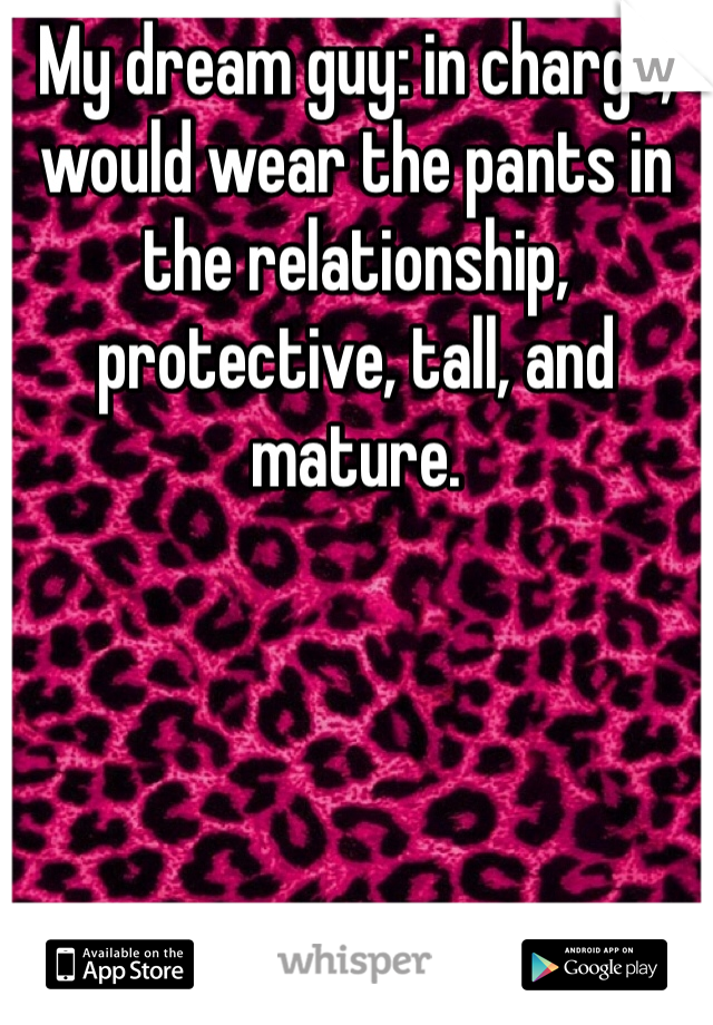 My dream guy: in charge, would wear the pants in the relationship, protective, tall, and mature.