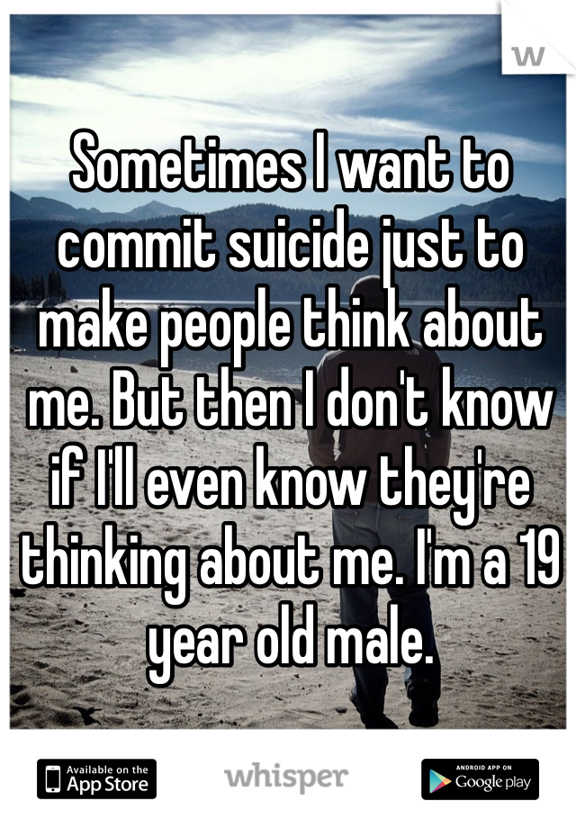 Sometimes I want to commit suicide just to make people think about me. But then I don't know if I'll even know they're thinking about me. I'm a 19 year old male.