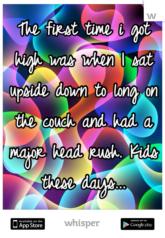 The first time i got high was when I sat upside down to long on the couch and had a major head rush. Kids these days...