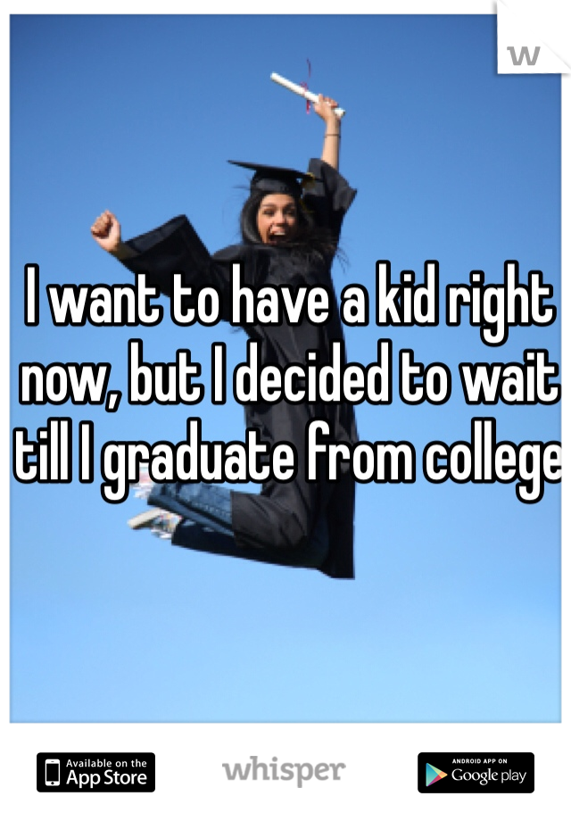 I want to have a kid right now, but I decided to wait till I graduate from college