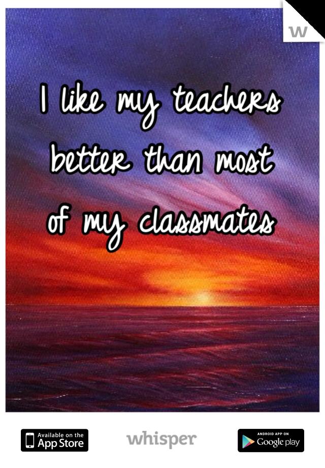 I like my teachers  better than most  of my classmates