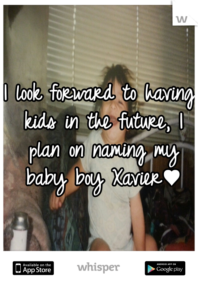 I look forward to having kids in the future, I plan on naming my baby boy Xavier♥