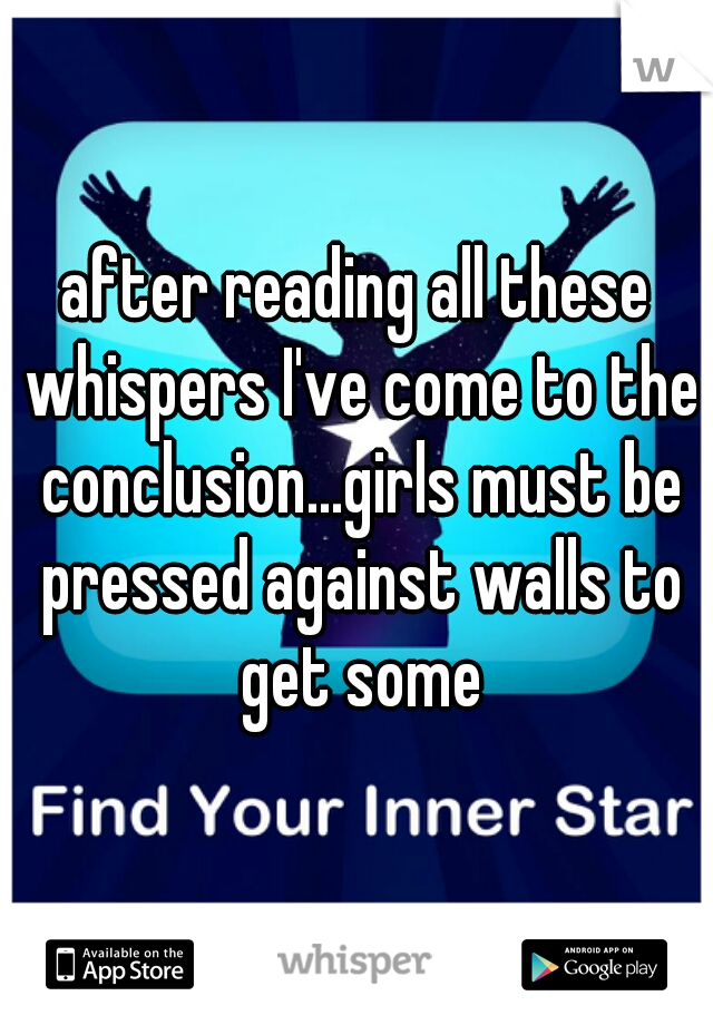 after reading all these whispers I've come to the conclusion...girls must be pressed against walls to get some