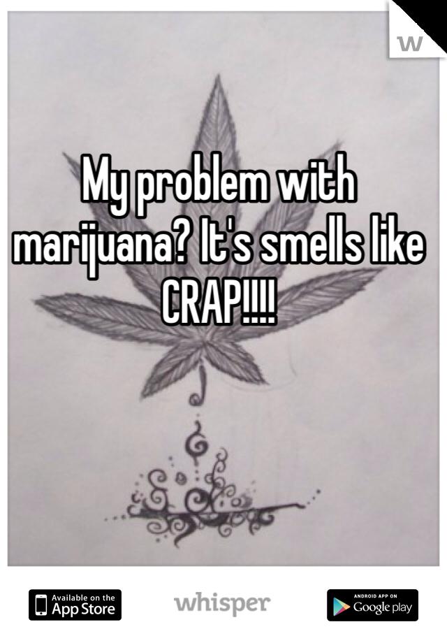 My problem with marijuana? It's smells like CRAP!!!!
