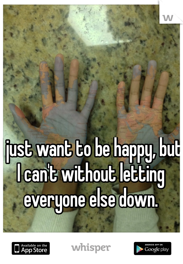 I just want to be happy, but I can't without letting everyone else down.