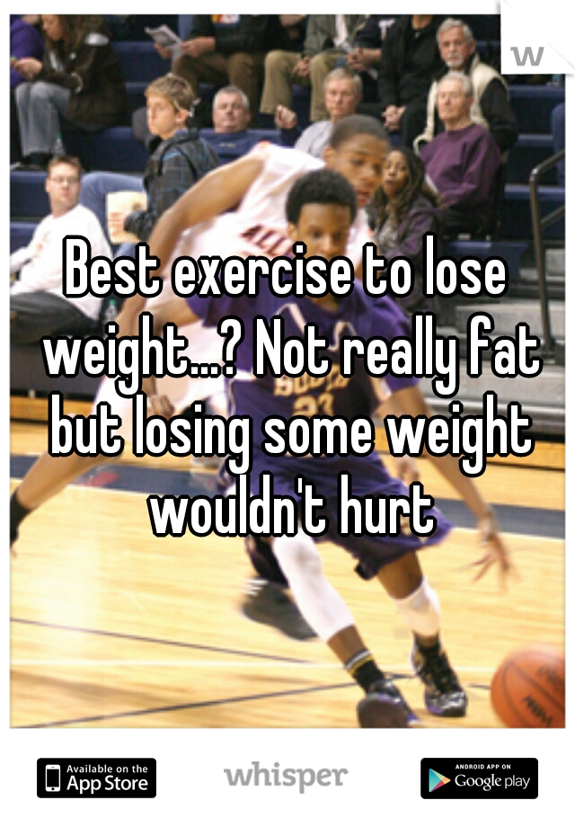 Best exercise to lose weight...? Not really fat but losing some weight wouldn't hurt