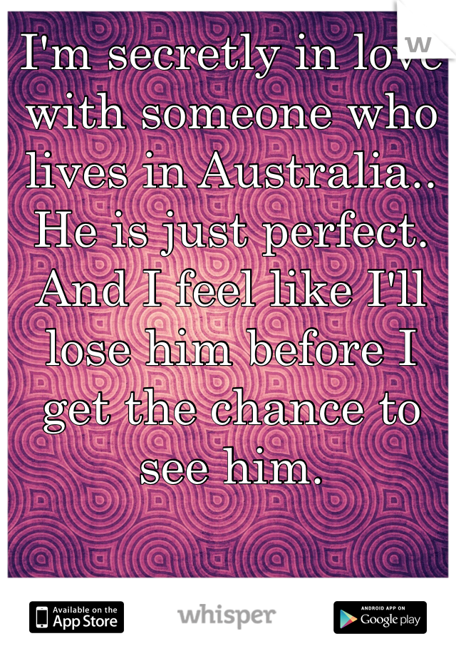 I'm secretly in love with someone who lives in Australia.. He is just perfect. And I feel like I'll lose him before I get the chance to see him.