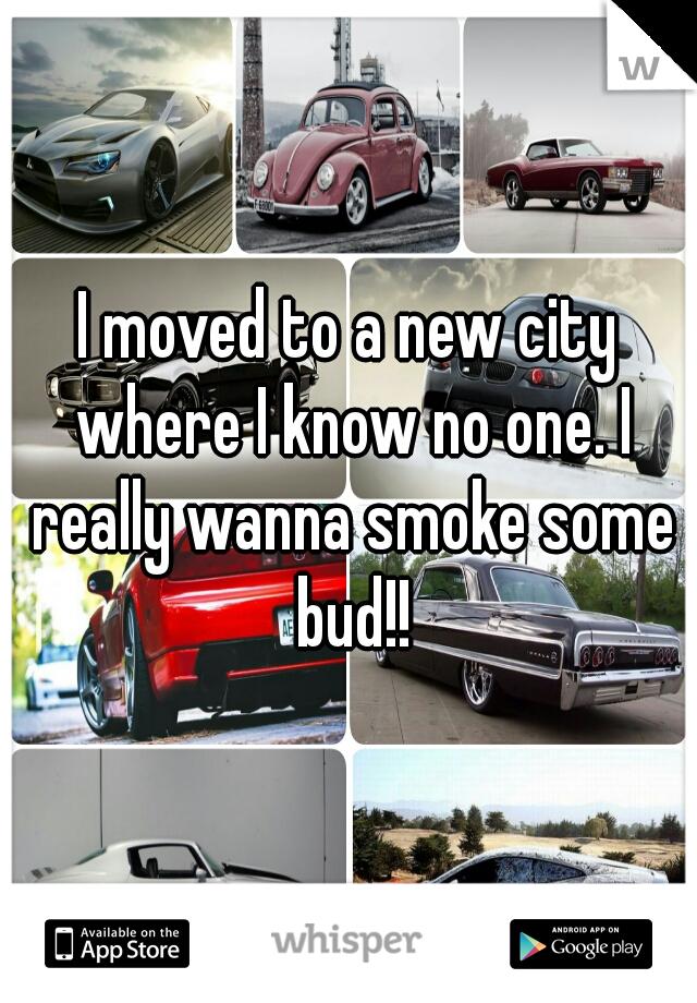 I moved to a new city where I know no one. I really wanna smoke some bud!!