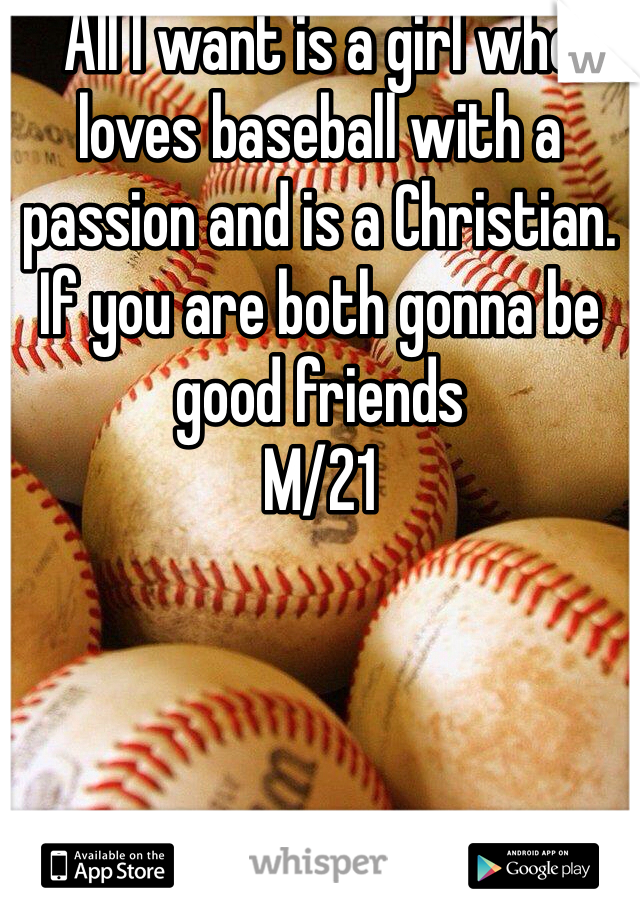 All I want is a girl who loves baseball with a passion and is a Christian. If you are both gonna be good friends  M/21