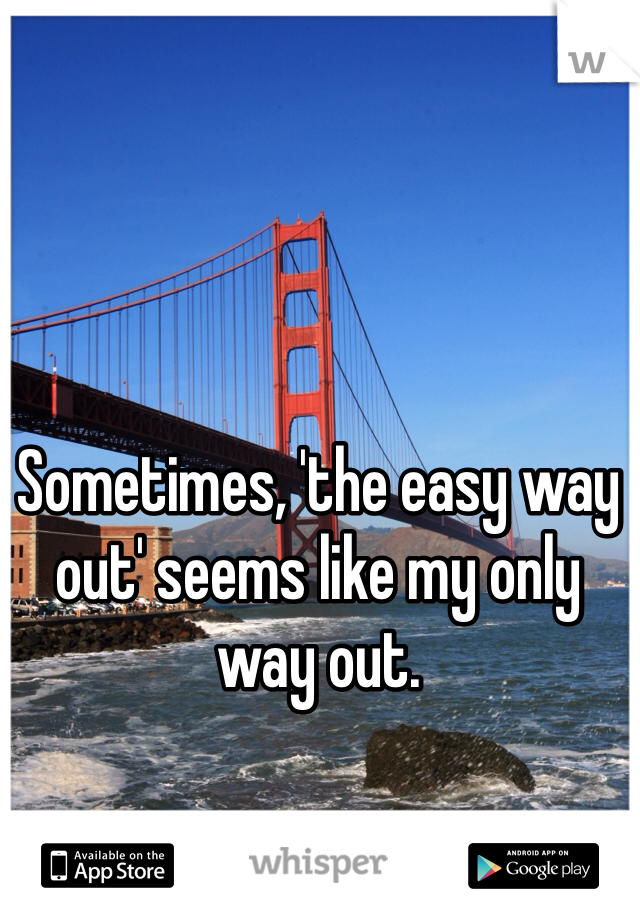 Sometimes, 'the easy way out' seems like my only way out.