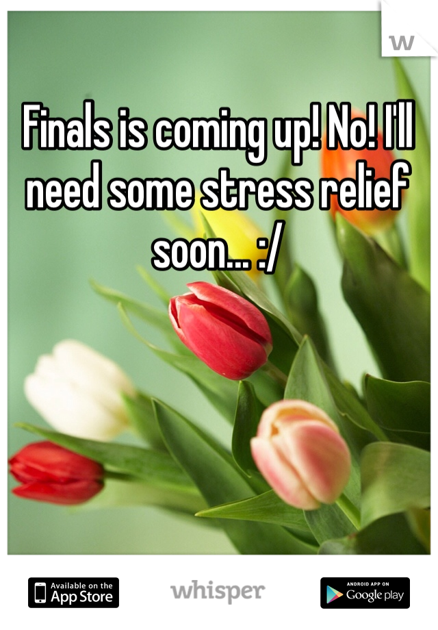 Finals is coming up! No! I'll need some stress relief soon... :/