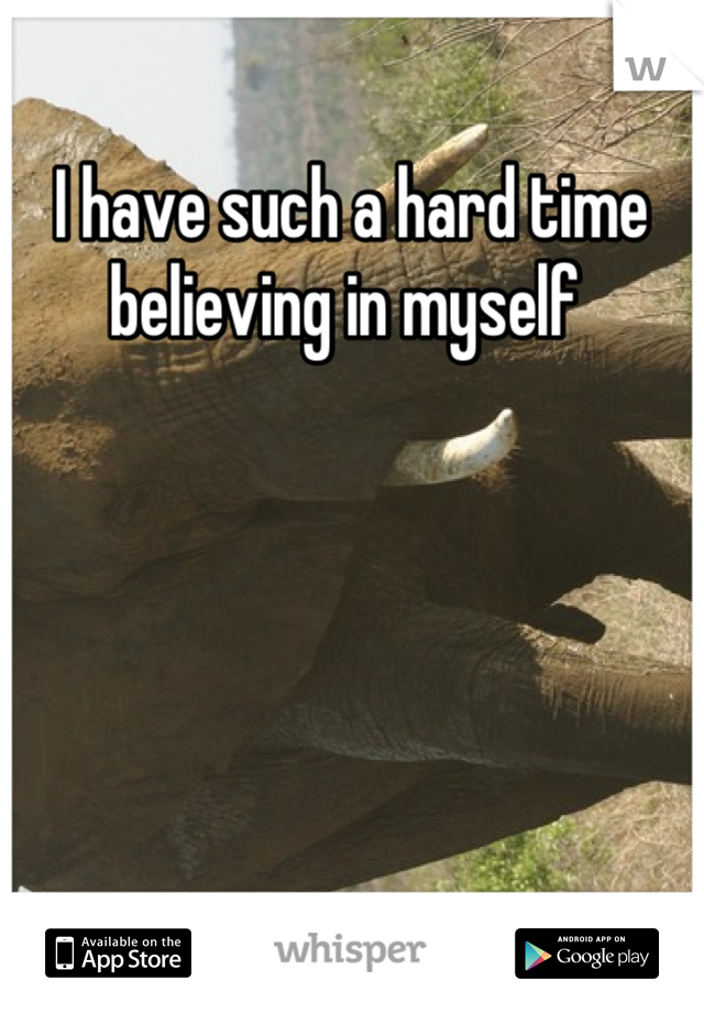 I have such a hard time believing in myself