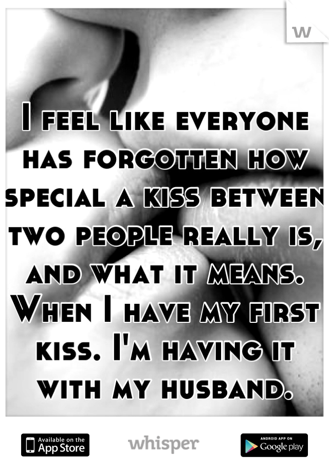 I feel like everyone has forgotten how special a kiss between two people really is, and what it means. When I have my first kiss. I'm having it with my husband.