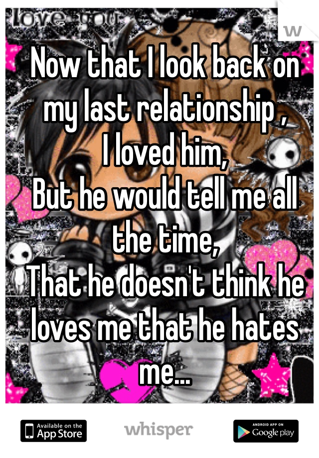 Now that I look back on my last relationship ,  I loved him, But he would tell me all the time,  That he doesn't think he loves me that he hates me...