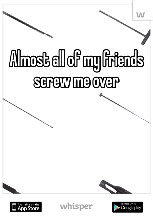 Almost all of my friends screw me over