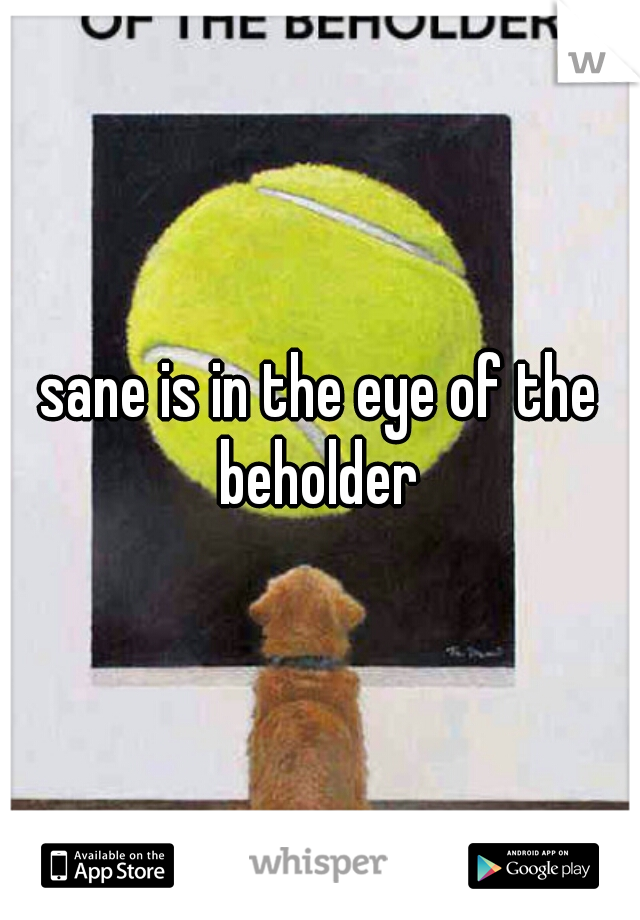 sane is in the eye of the beholder