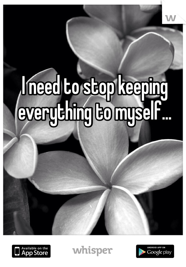 I need to stop keeping everything to myself...