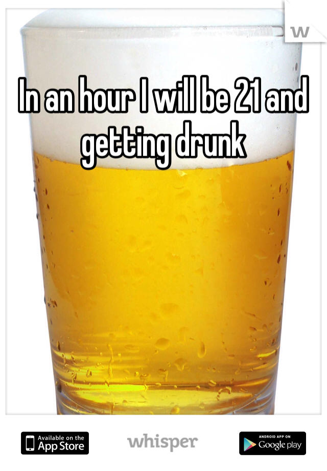 In an hour I will be 21 and getting drunk