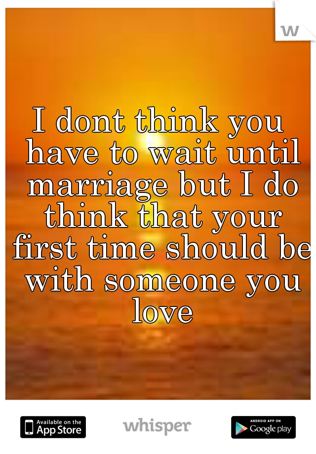I dont think you have to wait until marriage but I do think that your first time should be with someone you love