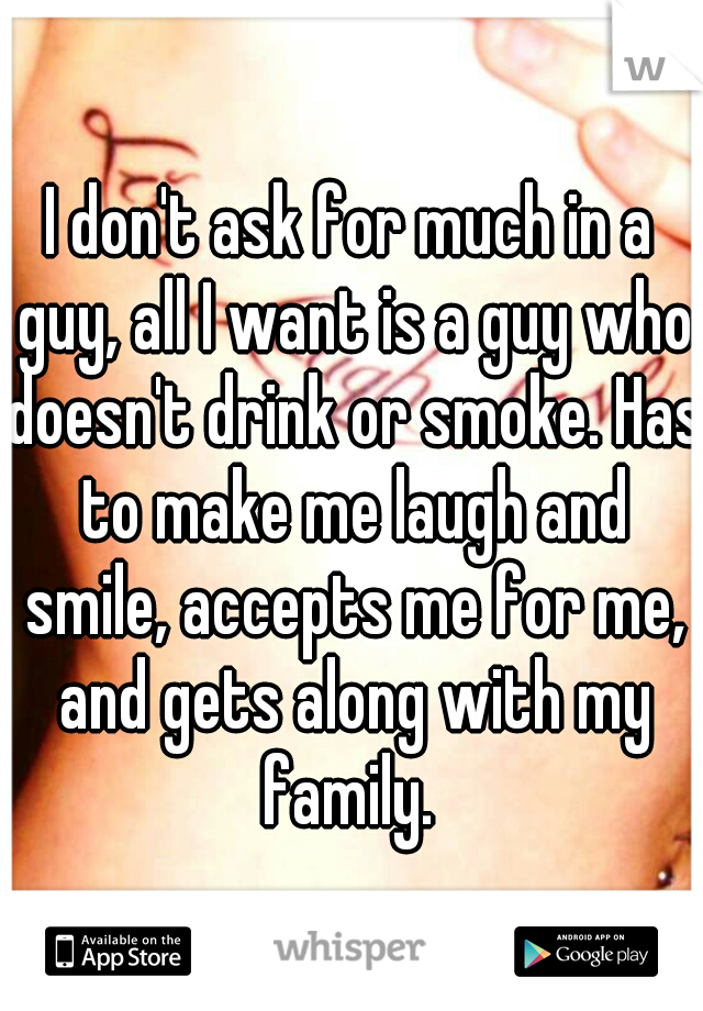I don't ask for much in a guy, all I want is a guy who doesn't drink or smoke. Has to make me laugh and smile, accepts me for me, and gets along with my family.